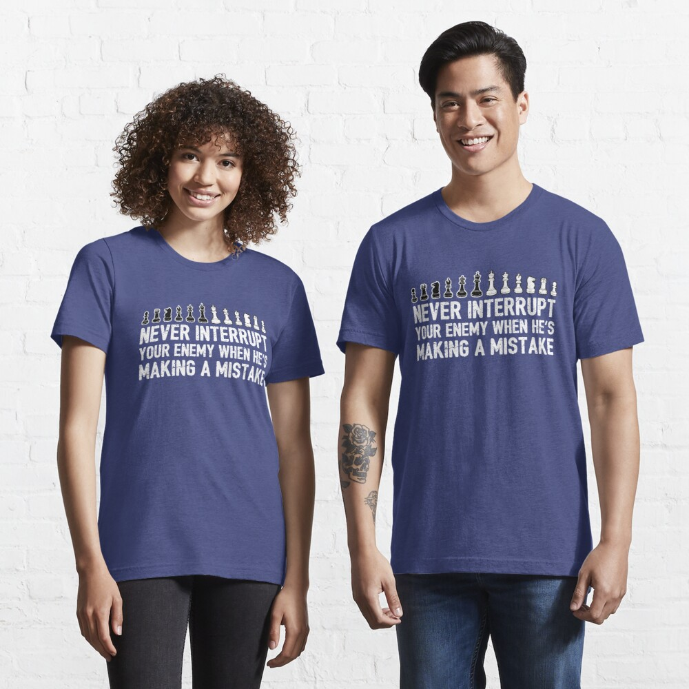 Never Interrupt Your Enemy Making A Mistake - Cool Chess Club Gift Essential T-Shirt
