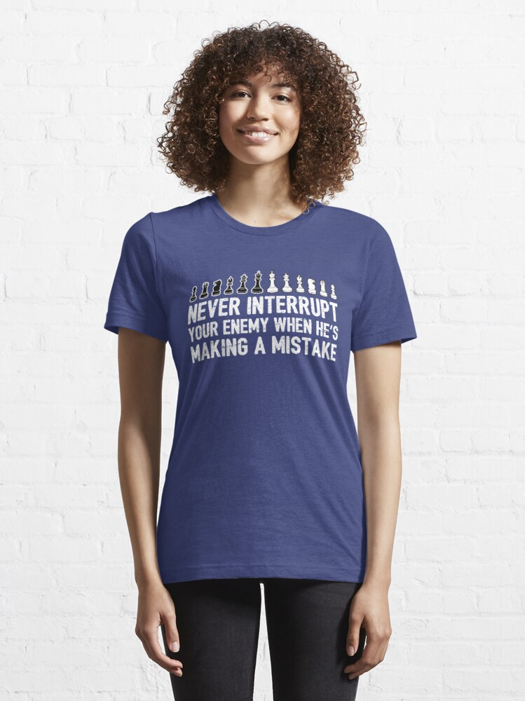 Alternate view of Never Interrupt Your Enemy Making A Mistake - Cool Chess Club Gift Essential T-Shirt