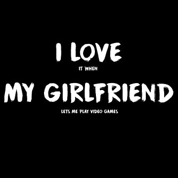 I Love It When My Girlfriend Lets Me Play Video Games by fromherotozero
