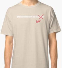 Procrastinate Later Classic T-Shirt
