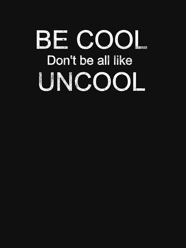 Be Cool Don't Be All Like Uncool by mivpiv