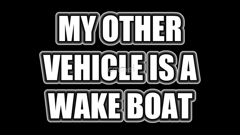 My Other Vehicle Is A Wake Boat by cmmei