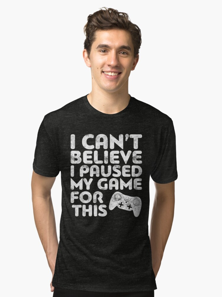 I Can't Believe I Paused My Game For This Tri-blend T-Shirt Front