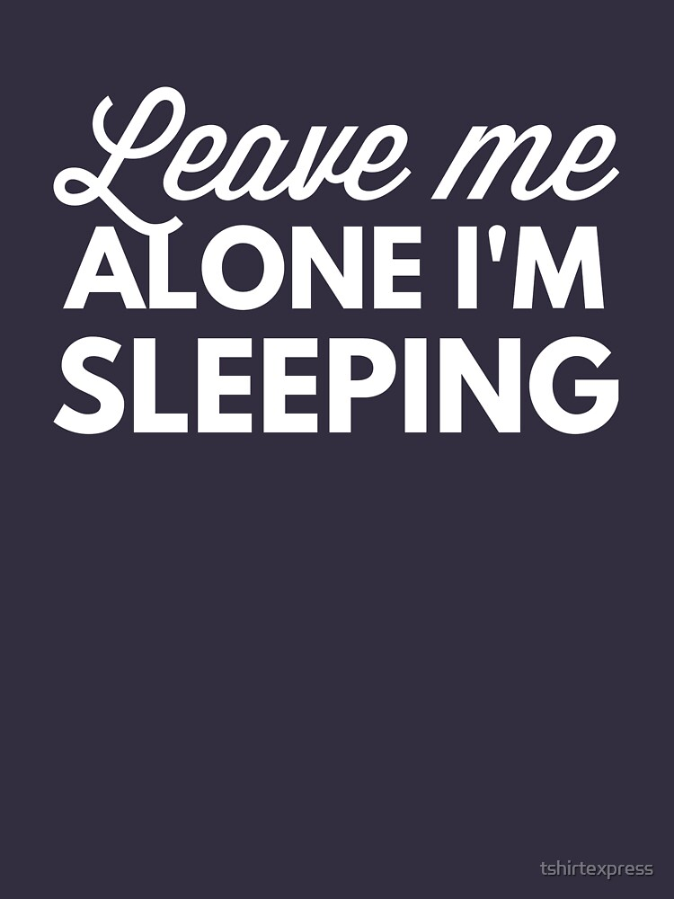 Leave me alone I'm sleeping by tshirtexpress