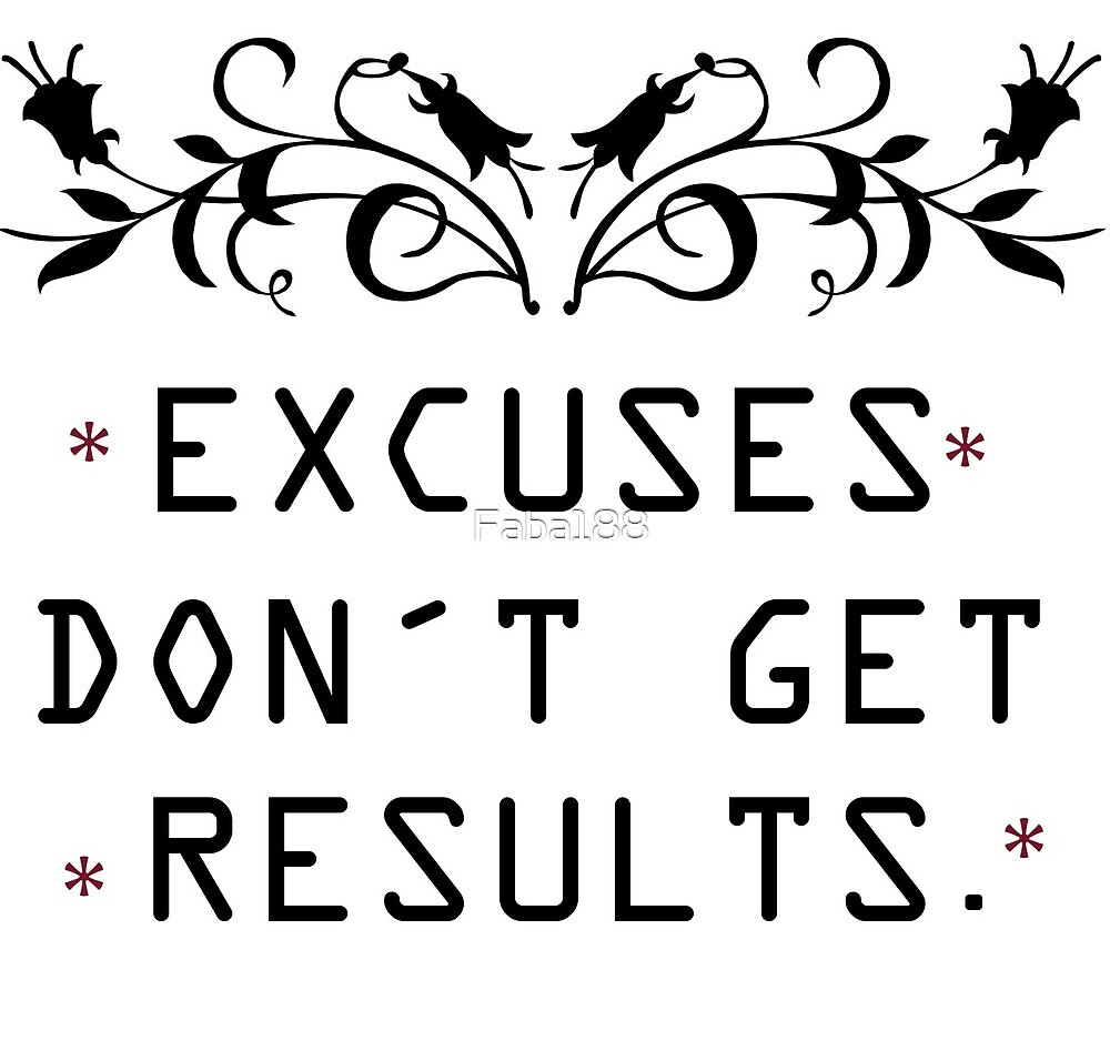 Excuses don't get results by Faba188