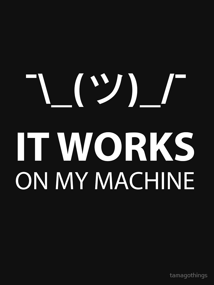 It Works on My Machines ¯\_(ツ)_/¯ by tamagothings