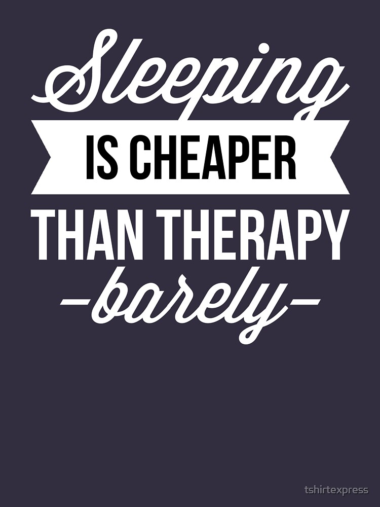 Sleeping is cheaper than therapy by tshirtexpress