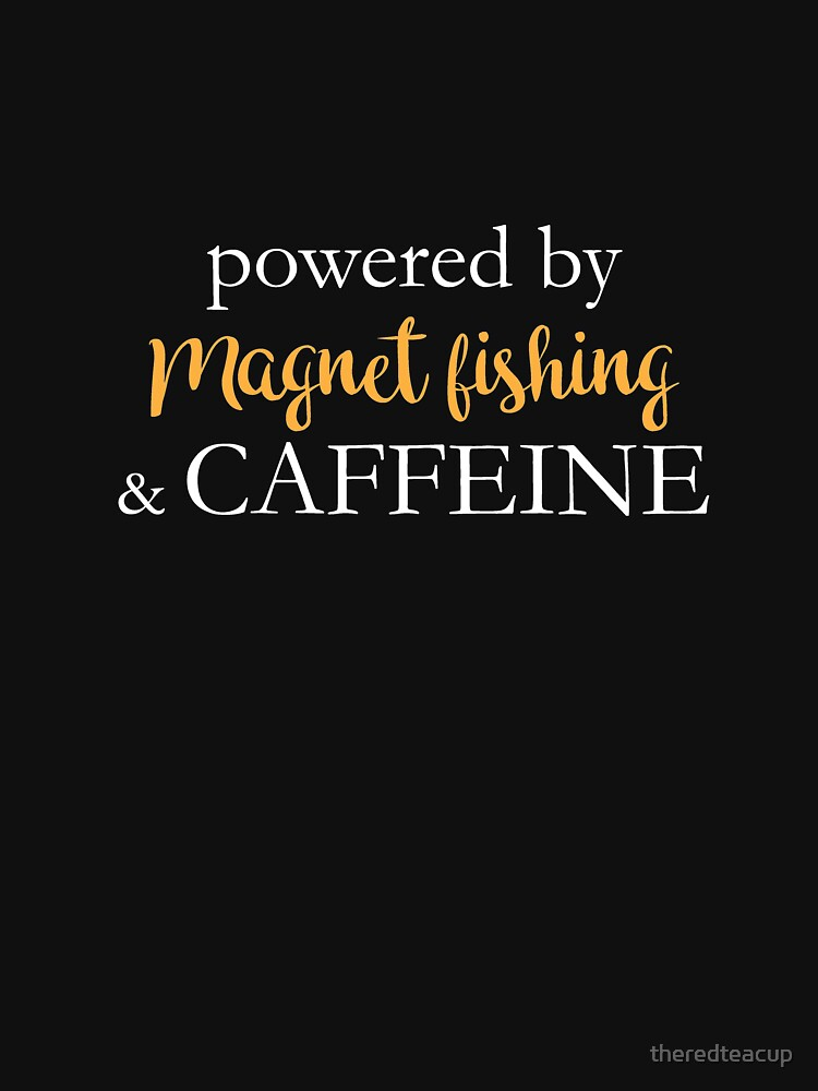 Powered By Magnet Fishing And Caffeine by theredteacup