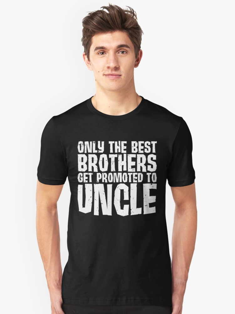 Only the best brothers get promoted to Uncle Unisex T-Shirt Front