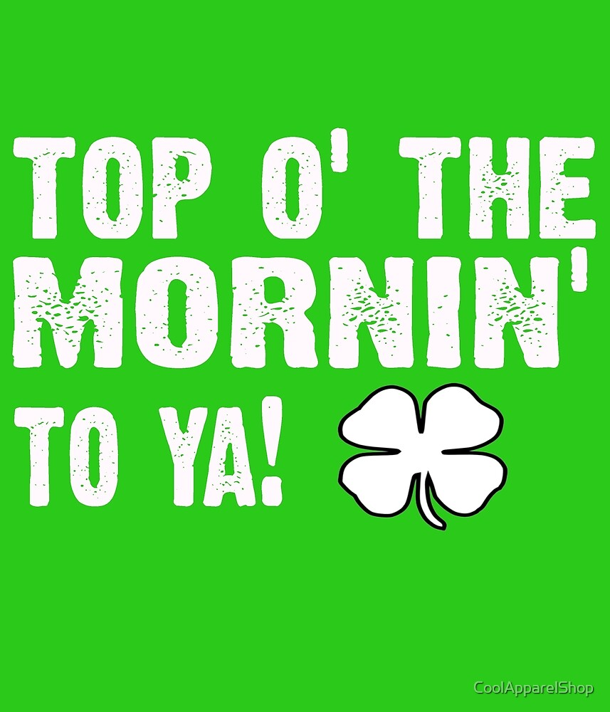 Top of the morning - Famous Irish saying by CoolApparelShop