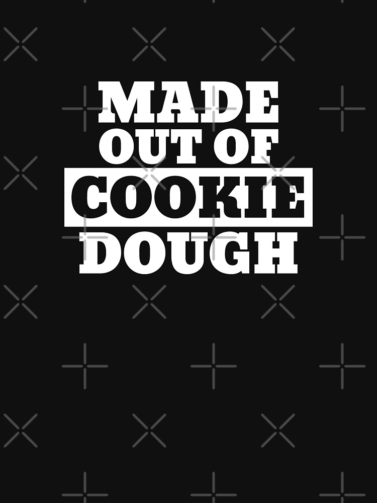 MADE OUT OF COOKIE DOUGH by Team150Designz