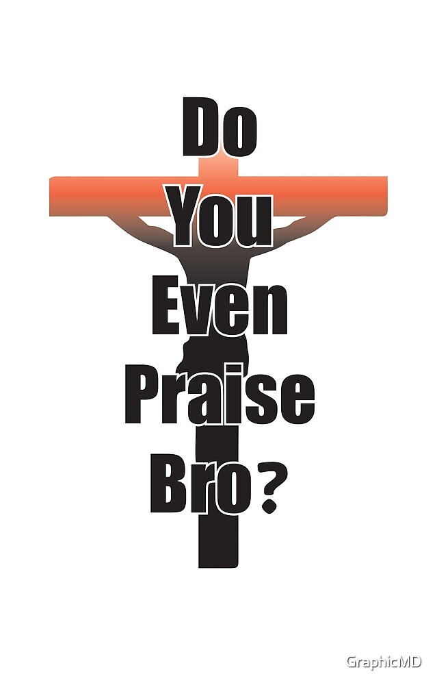 Praise Bro by GraphicMD