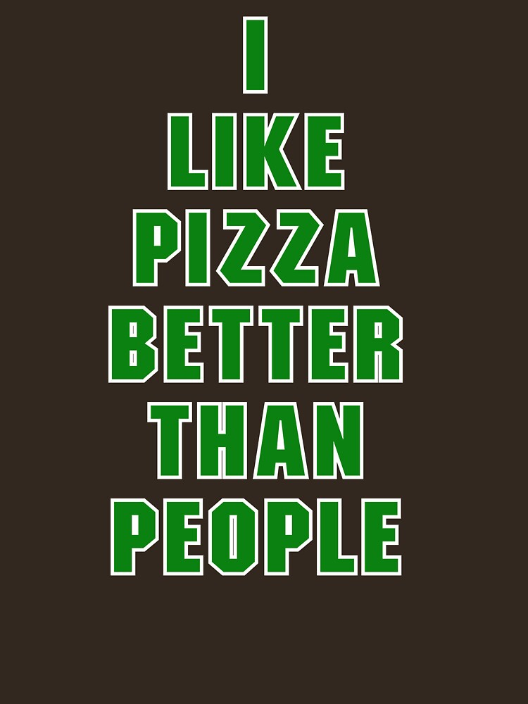 I Like Pizza Better Than People by tinoriccio