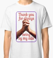 Thank you for always being by my side - Classic T-Shirt