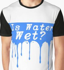 Is Water Wet? Graphic T-Shirt