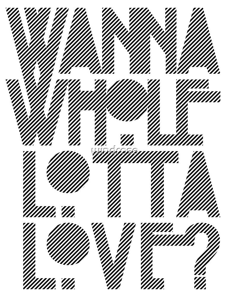 Wanna Whole Lotta Love by windrose