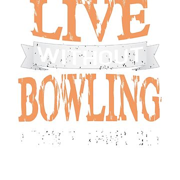 Live Without Bowling I Don't Think so! T-Shirt by jforsberg