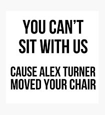 You can't sit w\ us cause alex moved your chair Photographic Print