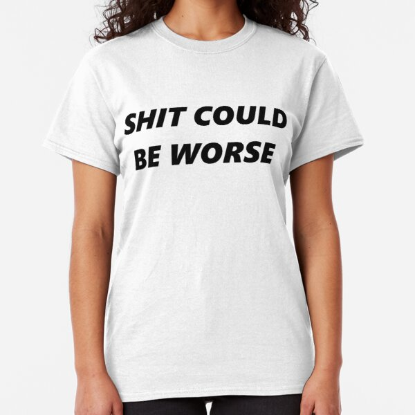 Shit could be worse Classic T-Shirt