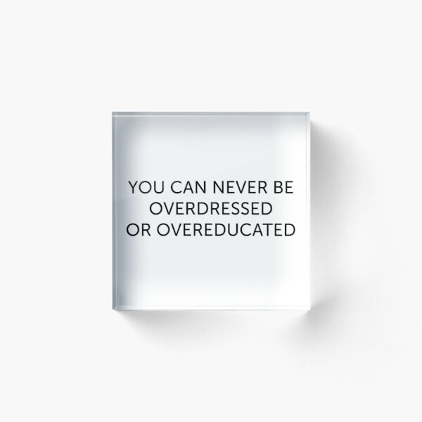 never be overdressed or overeducated  love quote positivity happiness  Acrylic Block