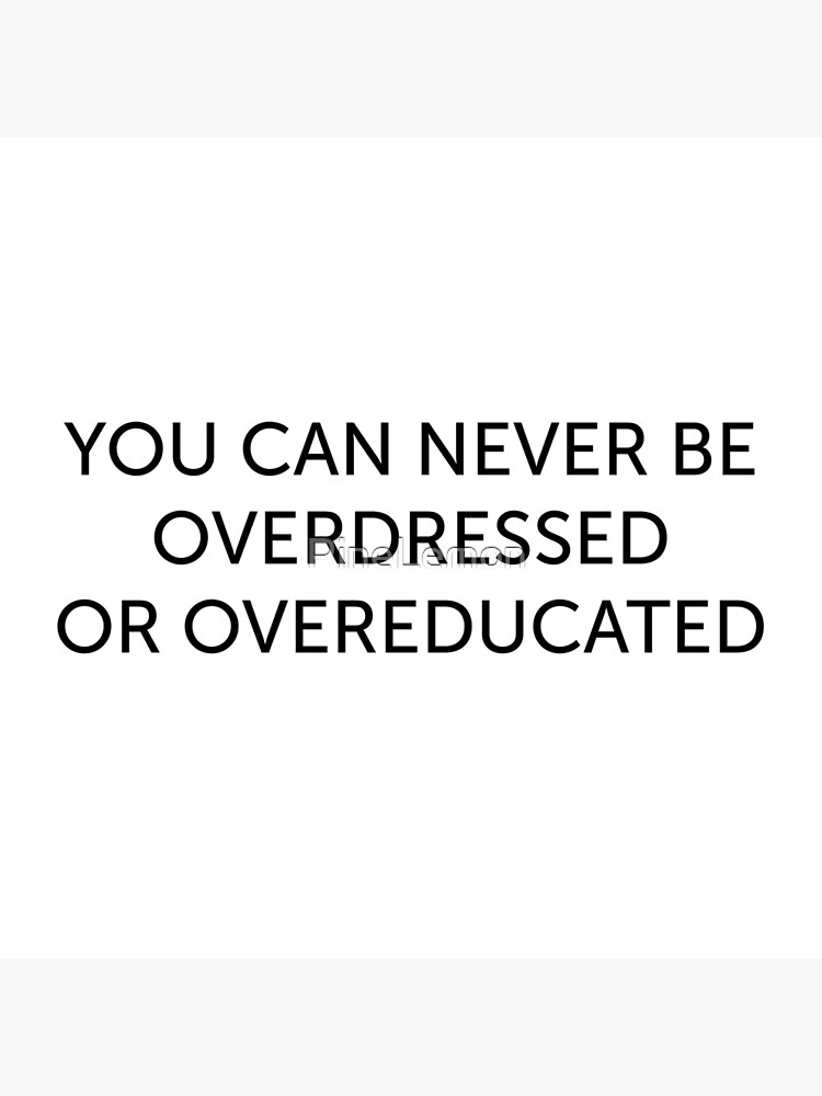 never be overdressed or overeducated  love quote positivity happiness  by PineLemon