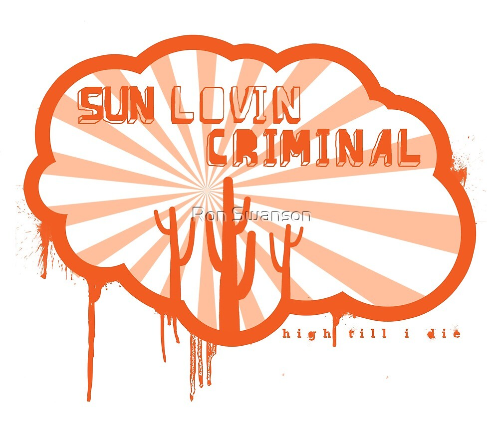 High Till I Die - Sun Lovin' Criminal by Ron Swanson