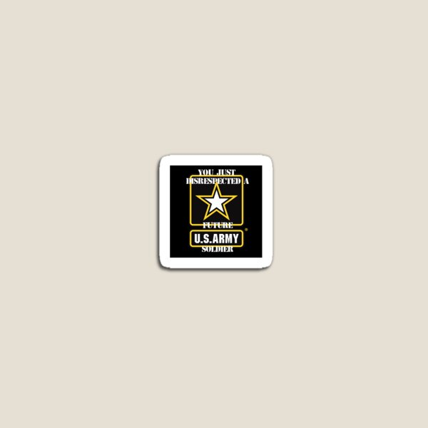 You just disrespected a future US Army soldier! Magnet