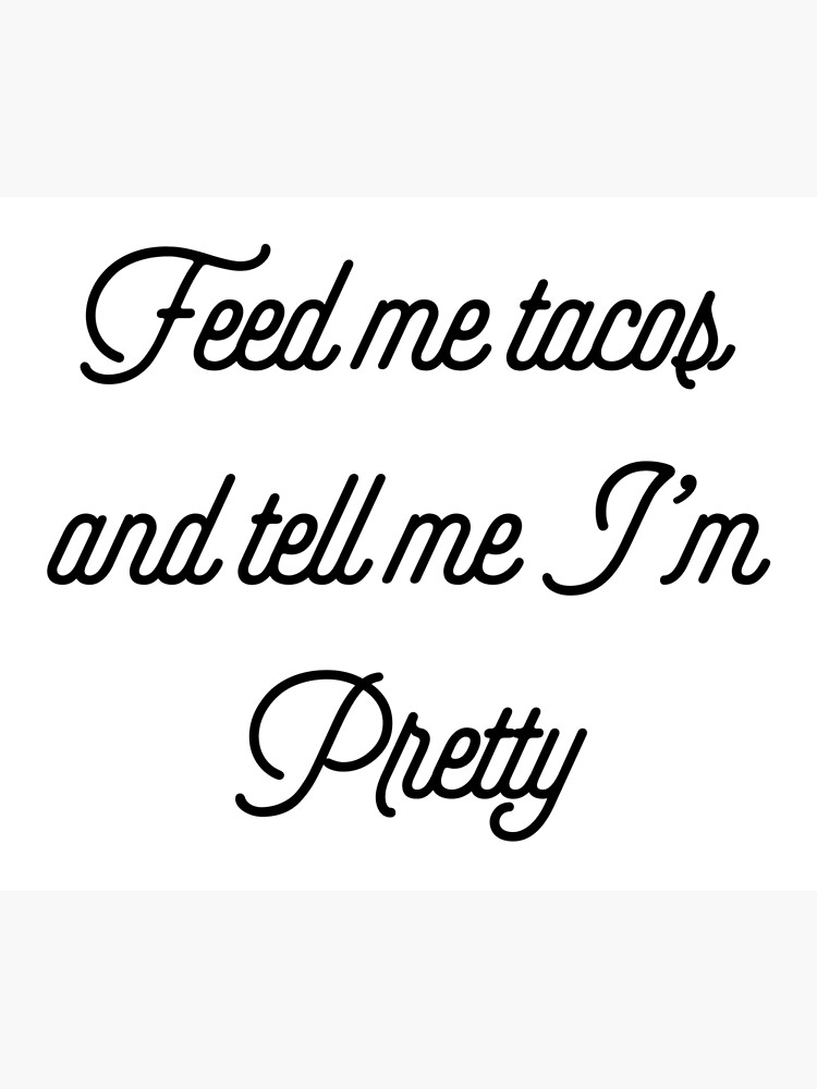 Feed Me Tacos And Tell Me I\'m Pretty [Girly Funny Quotes] | Poster