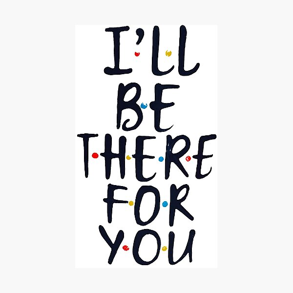 I'll Be There For You Photographic Print