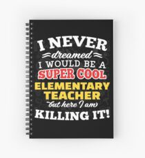 I Never Dreamed I Would Be A Super Cool Elementary Teacher But Here I Am Killing It! Spiral Notebook