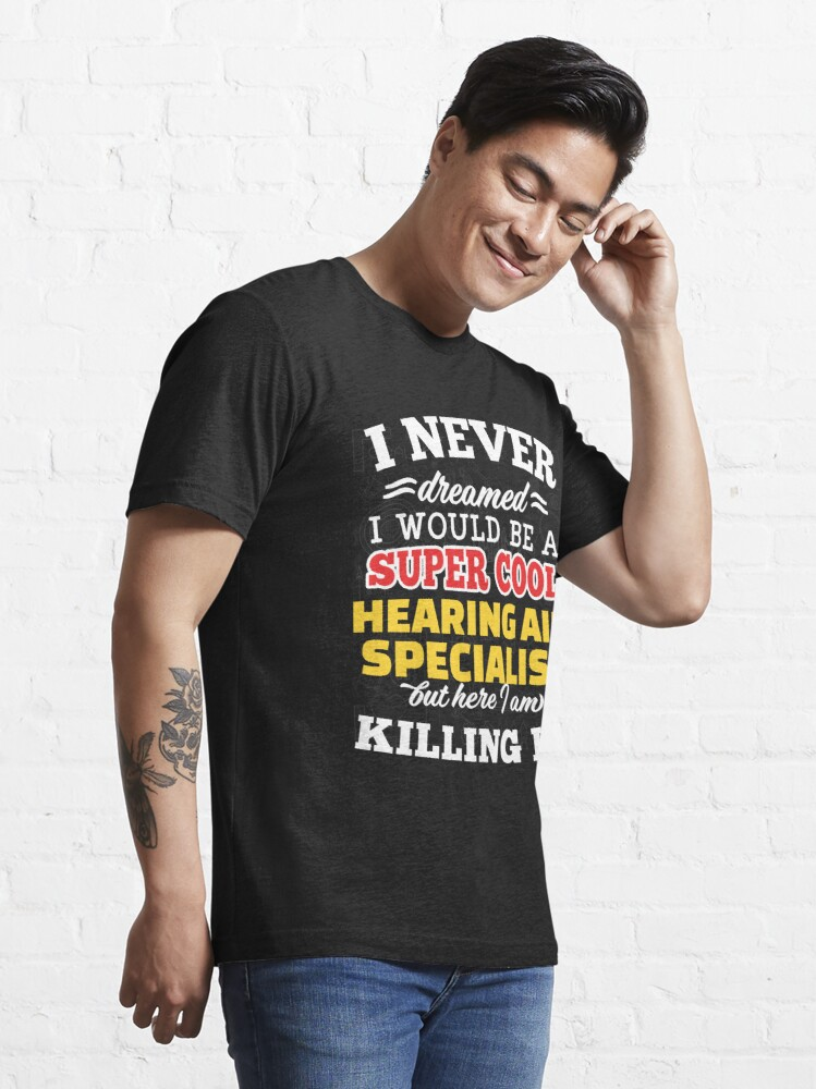 Alternate view of I Never Dreamed I Would Be A Super Cool Hearing Aid Specialist But Here I Am Killing It! Essential T-Shirt