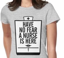 HAVE NO FEAR A NURSE IS HERE Womens Fitted T-Shirt