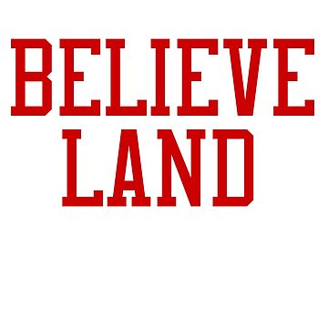 CLEVELAND THE LAND OF THE BELIEVE THE HOME OF THE CLE by Texarkatheart