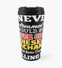 I Never Dreamed I Would Be A Super Cool Diesel Mechanic But Here I Am Killing It! Travel Mug