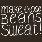 Make Those Beans Sweat! by Alex e Clark