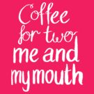 Coffee For Two, Me And My Mouth! by Alex e Clark