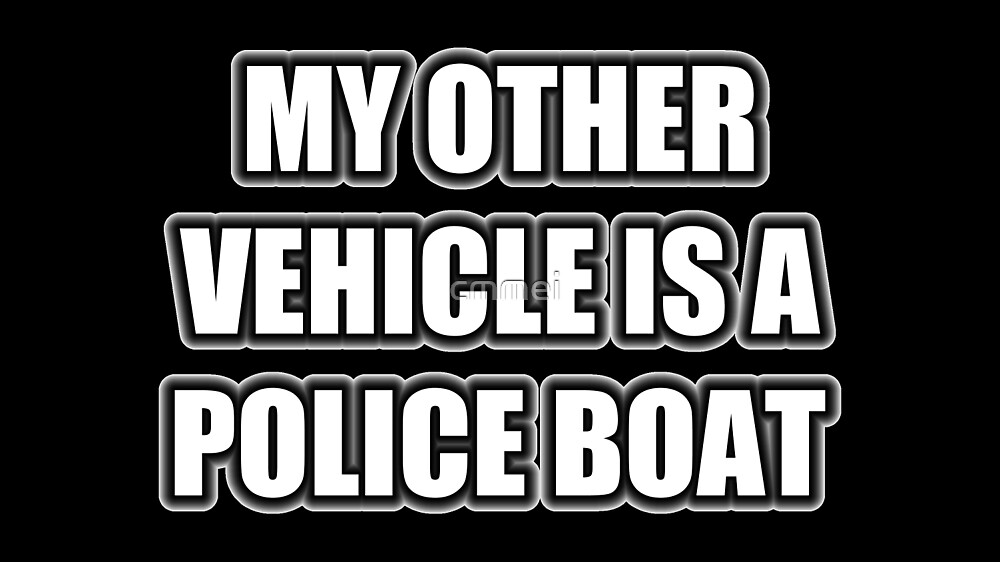 My Other Vehicle Is A Police Boat by cmmei