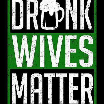 Drunk Wives Matter Funny St. Patrick by KsuAnn