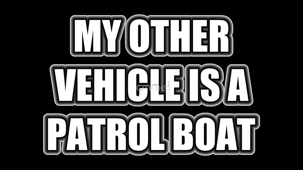 My Other Vehicle Is A Patrol Boat by cmmei