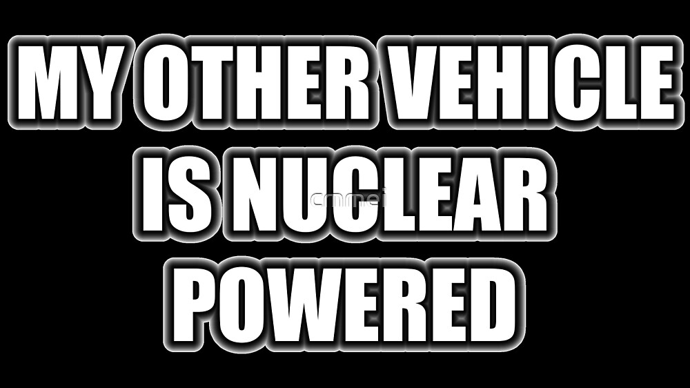 My Other Vehicle Is Nuclear Powered by cmmei