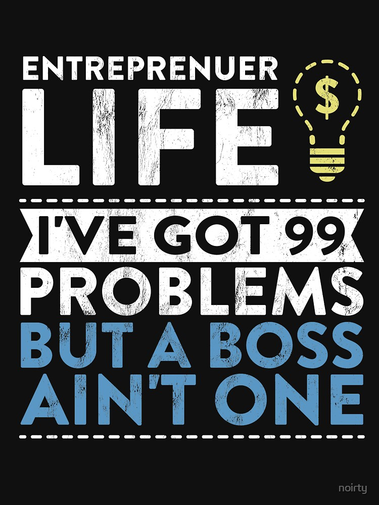 Entreprenuer Life I'Ve Got 99 Problems But A Boss Ain'T One! by noirty