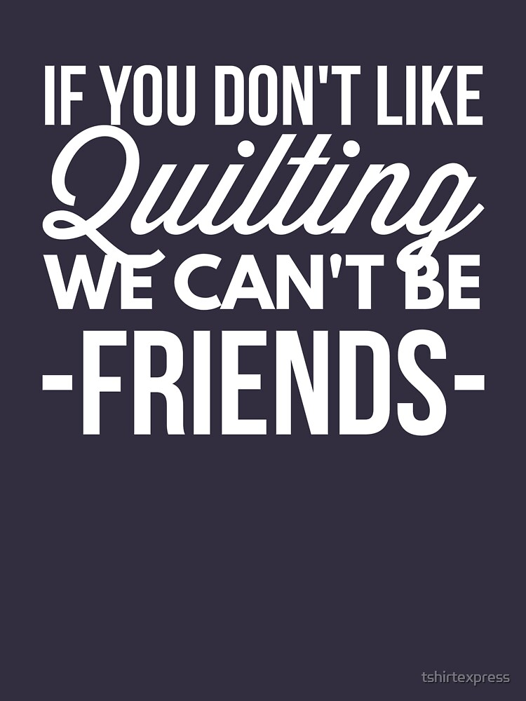 If you don't like Quilting  by tshirtexpress