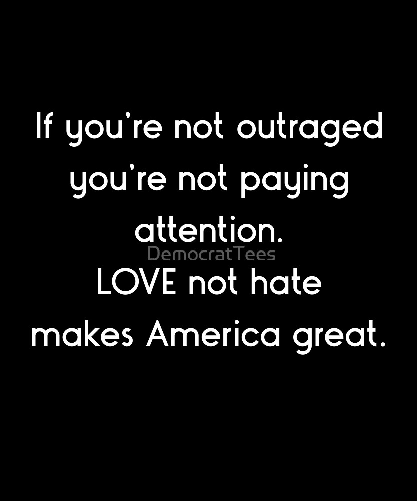 Love Not Hate Makes America Great, If You're Not Outraged social, political by DemocratTees