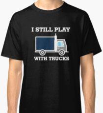 I Still Play With Trucks Shirt Truck Driver Shirt Classic T-Shirt