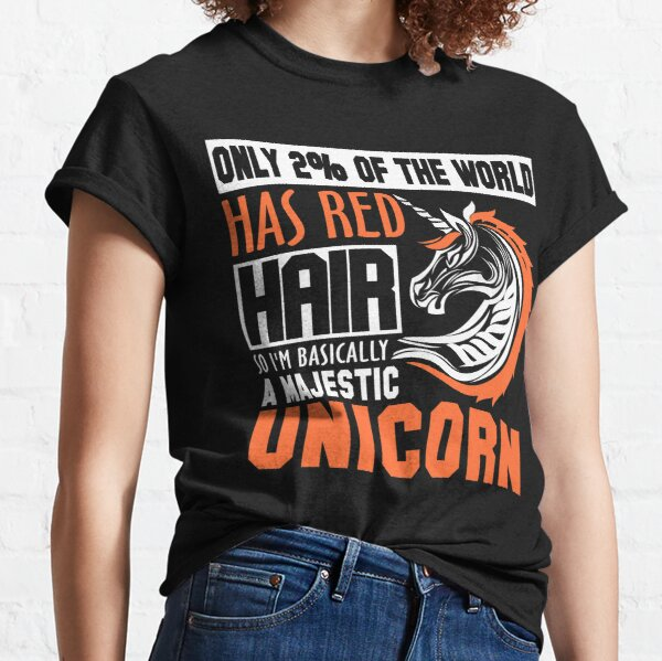 Only 2% of the World Has Red Hair, So I'm Basically a Majestic Unicorn Classic T-Shirt