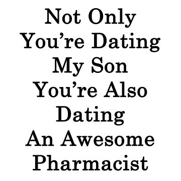 Not Only You're Dating My Son You're Also Dating An Awesome Pharmacist  by supernova23