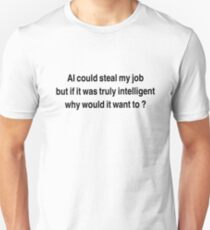 AI could seal my job,  but if it was truly intelligent why would it want to?  Unisex T-Shirt