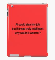 AI could seal my job,  but if it was truly intelligent why would it want to?  iPad Case/Skin