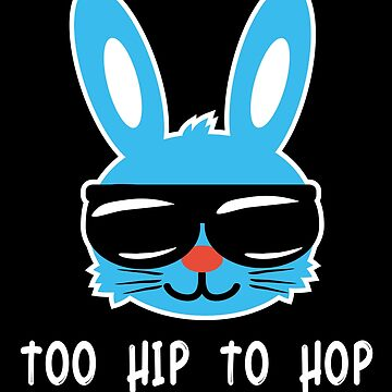 Too Hip To Hop. Funny Easter Bunny Shirt & Hilarious Easter Day gift by teemaniac