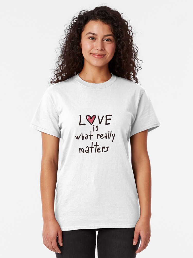 Alternate view of Love is what really matters Classic T-Shirt